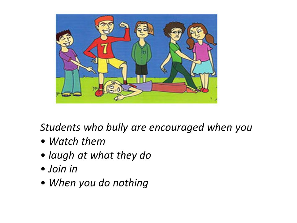Students who bully are encouraged when you