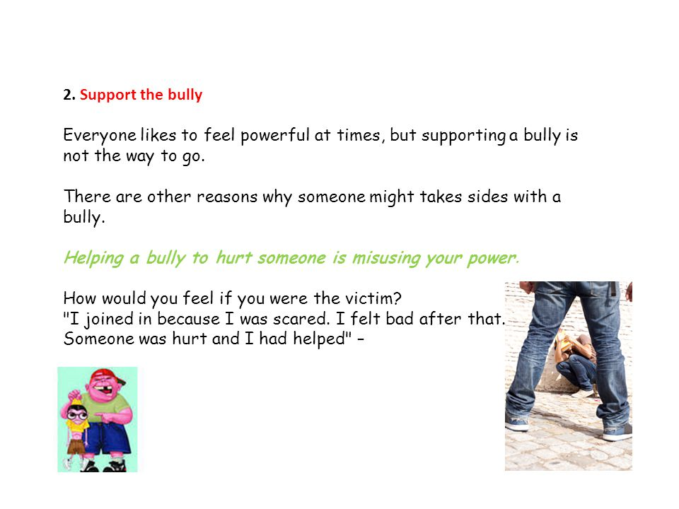 2. Support the bully Everyone likes to feel powerful at times, but supporting a bully is not the way to go.