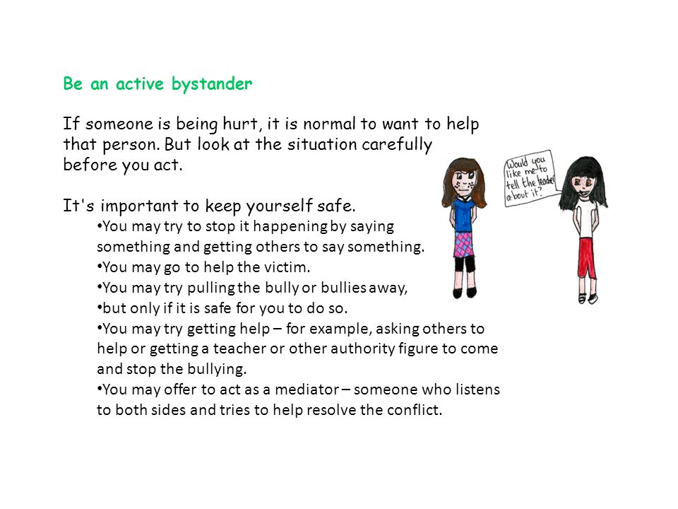 Be an active bystander If someone is being hurt, it is normal to want to help that person. But look at the situation carefully.