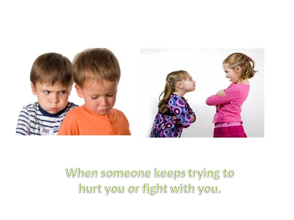 When someone keeps trying to hurt you or fight with you.
