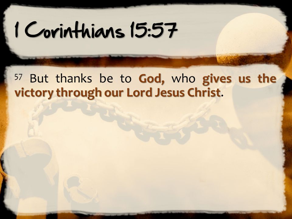 1 Corinthians 15:57 57 But thanks be to God, who gives us the victory through our Lord Jesus Christ.