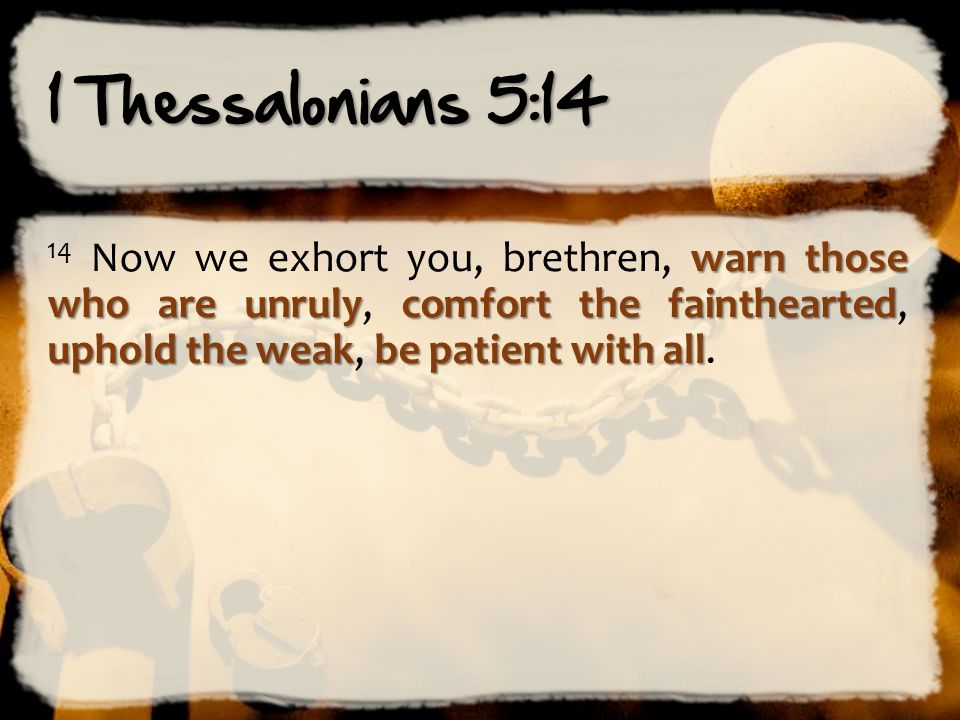 1 Thessalonians 5:14 14 Now we exhort you, brethren, warn those who are unruly, comfort the fainthearted, uphold the weak, be patient with all.