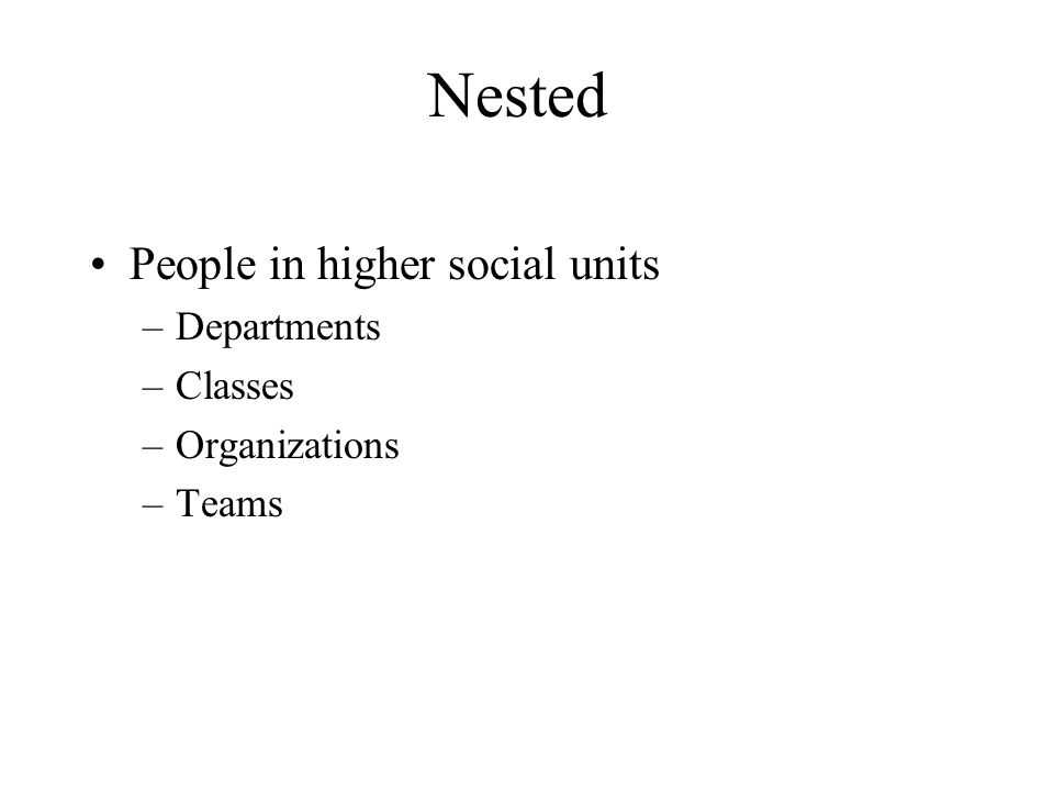 Nested People in higher social units Departments Classes Organizations