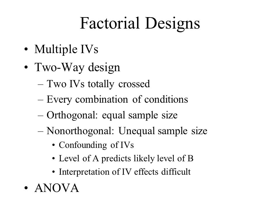 Factorial Designs Multiple IVs Two-Way design ANOVA