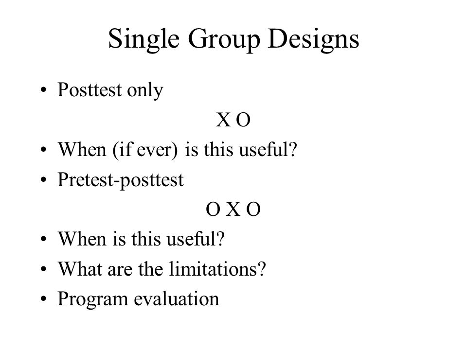 Single Group Designs Posttest only X O When (if ever) is this useful