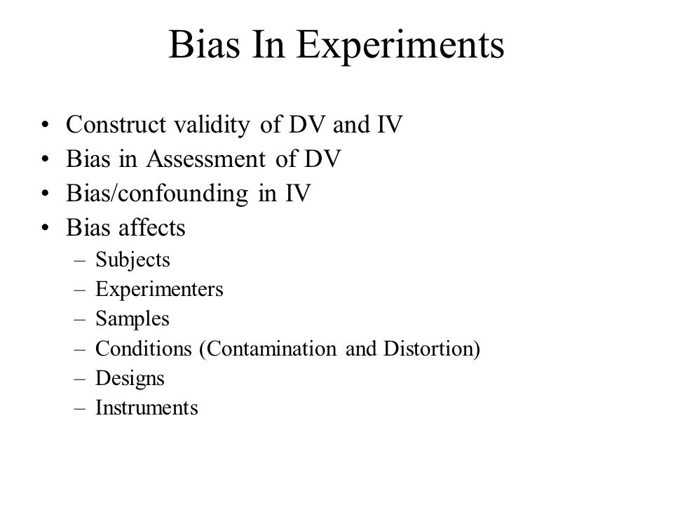 Bias In Experiments Construct validity of DV and IV