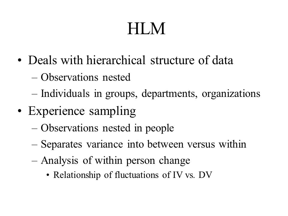 HLM Deals with hierarchical structure of data Experience sampling