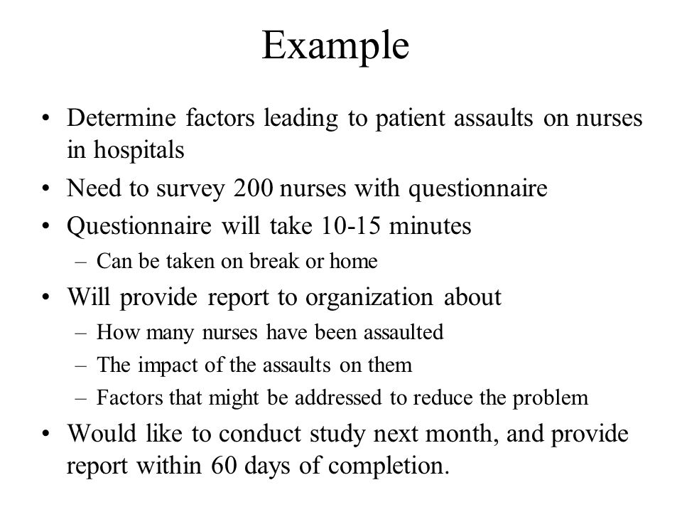 Example Determine factors leading to patient assaults on nurses in hospitals. Need to survey 200 nurses with questionnaire.