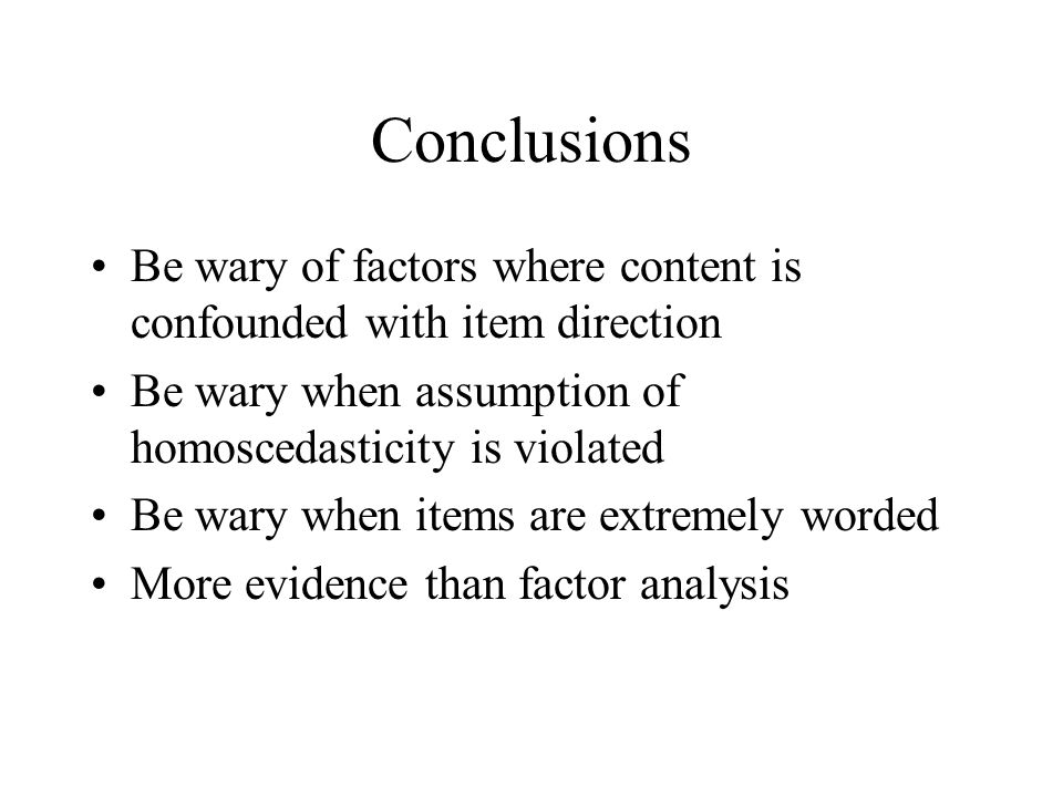 Conclusions Be wary of factors where content is confounded with item direction. Be wary when assumption of homoscedasticity is violated.