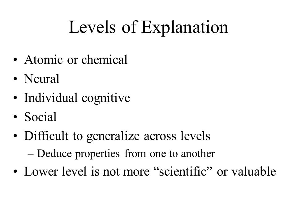 Levels of Explanation Atomic or chemical Neural Individual cognitive