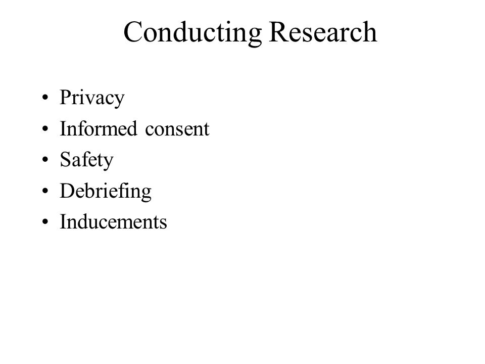 Conducting Research Privacy Informed consent Safety Debriefing