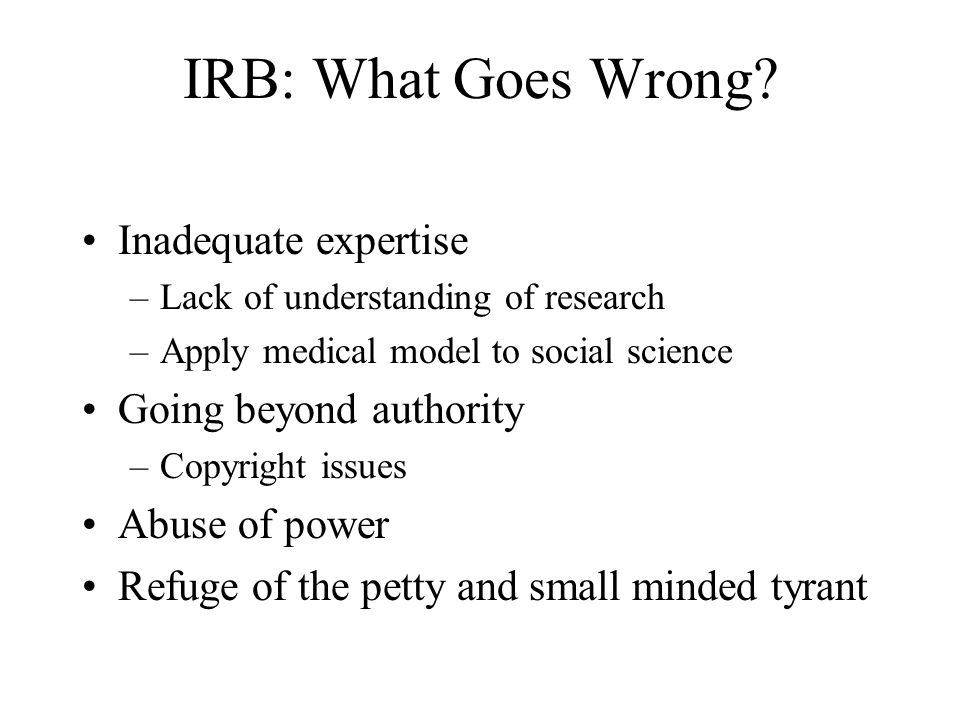 IRB: What Goes Wrong Inadequate expertise Going beyond authority