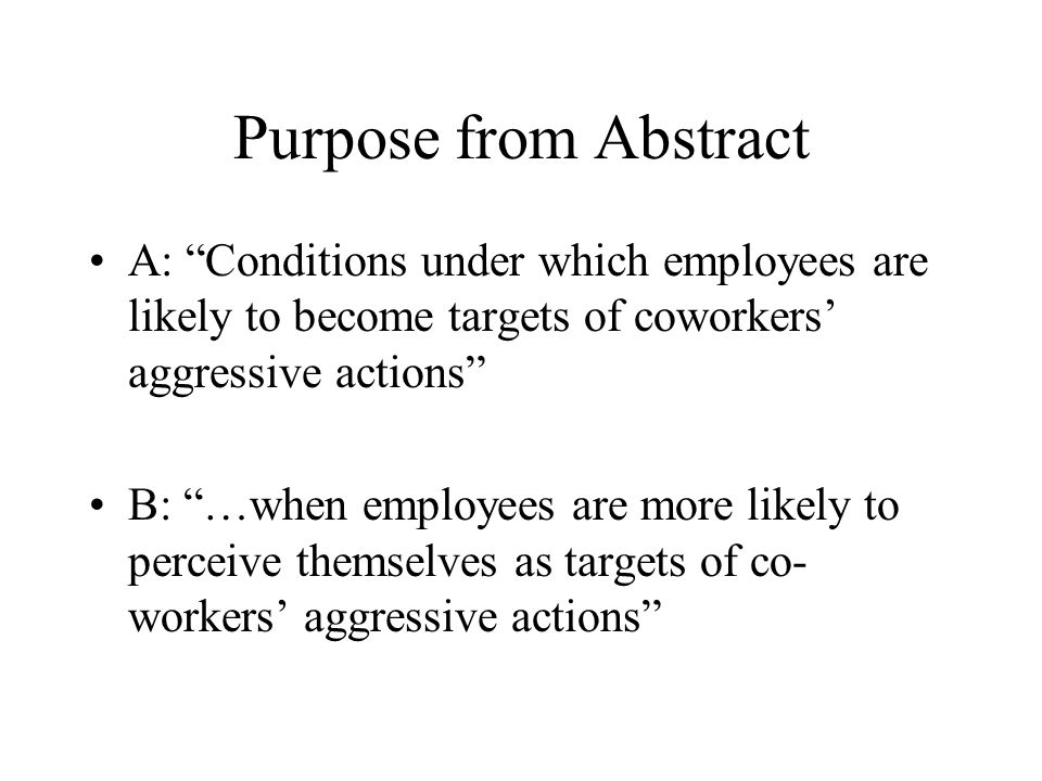 Purpose from Abstract A: Conditions under which employees are likely to become targets of coworkers' aggressive actions