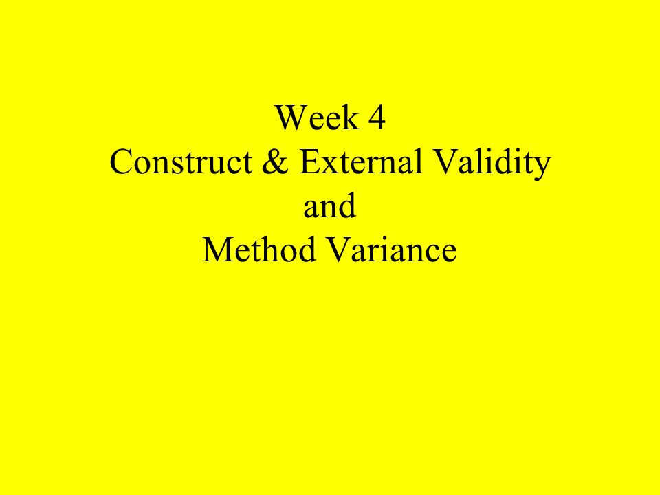 Week 4 Construct & External Validity and Method Variance