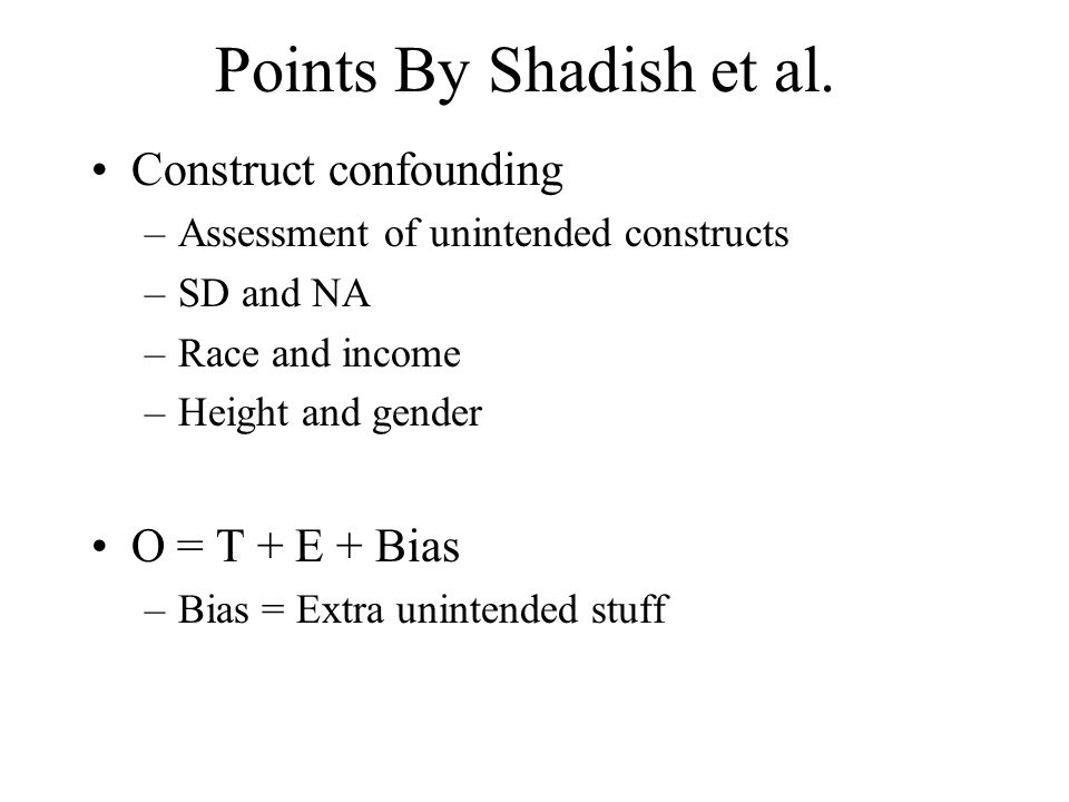 Points By Shadish et al. Construct confounding O = T + E + Bias