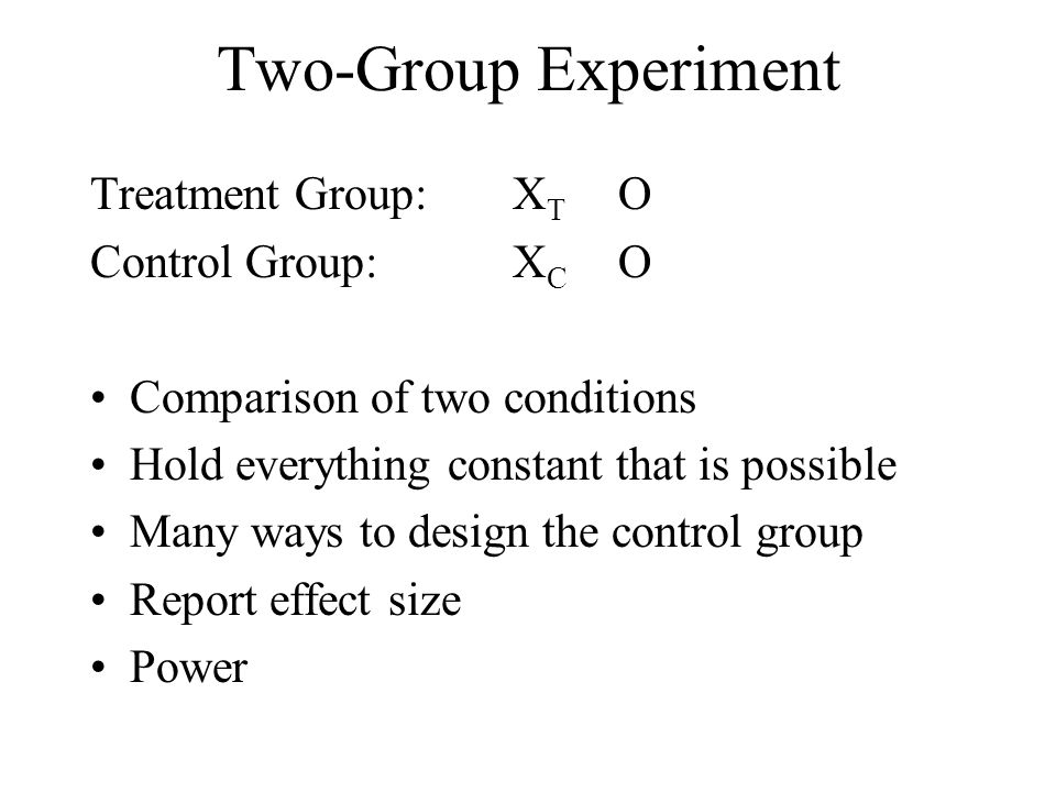 Two-Group Experiment Treatment Group: XT O Control Group: XC O