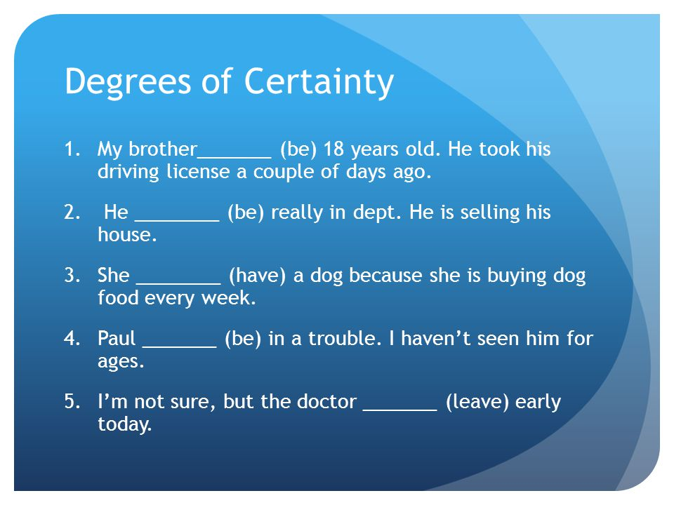 Degrees of Certainty My brother_______ (be) 18 years old. He took his driving license a couple of days ago.