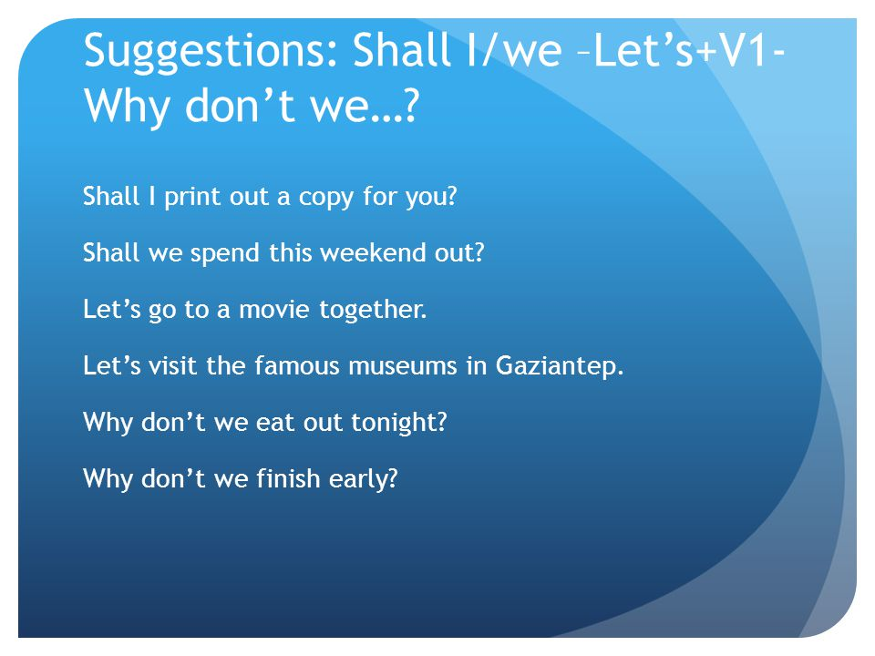 Suggestions: Shall I/we –Let's+V1-Why don't we…