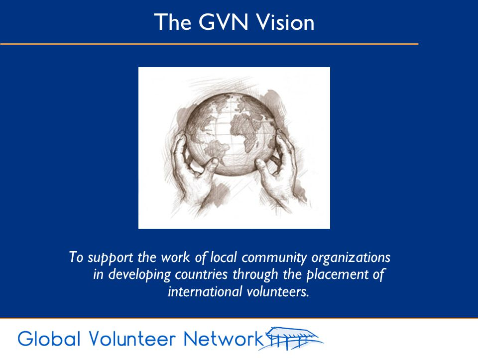 The GVN Vision To support the work of local community organizations in developing countries through the placement of international volunteers.