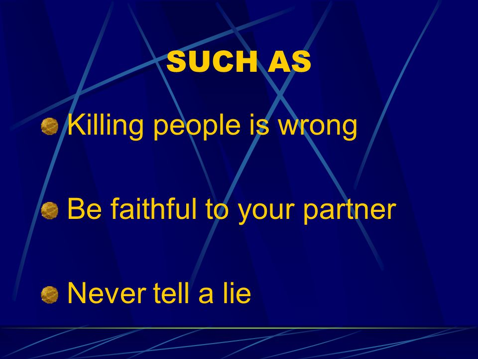 SUCH AS Killing people is wrong Be faithful to your partner Never tell a lie