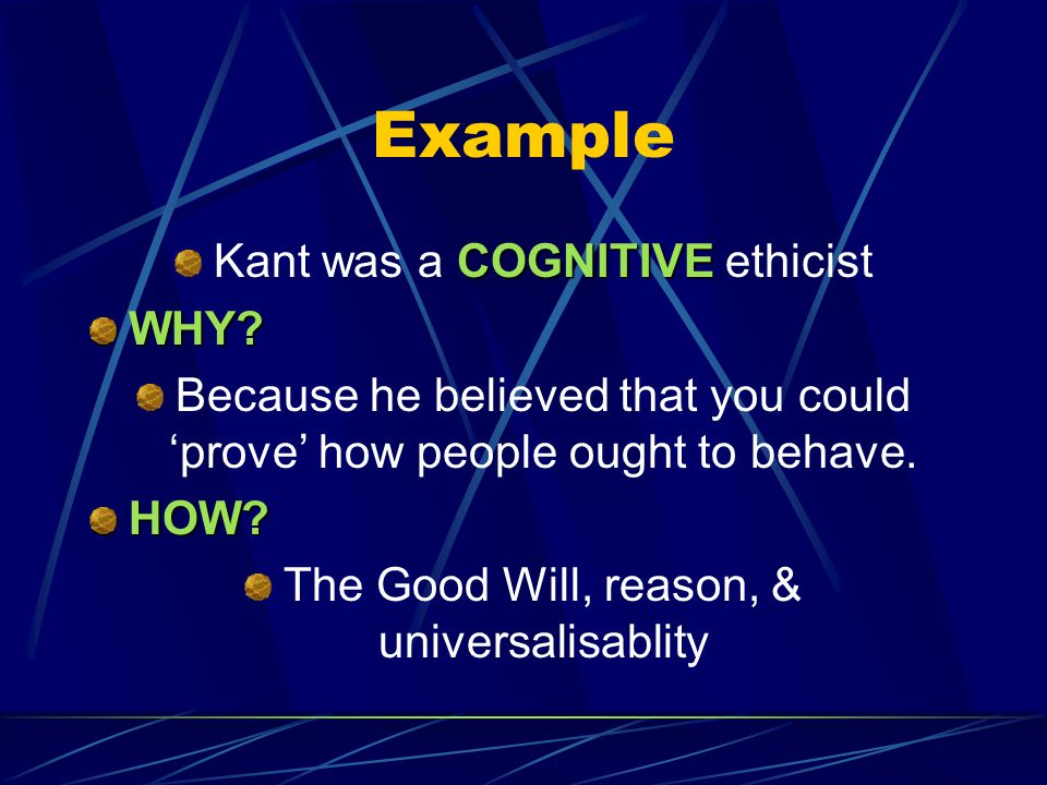 Example Kant was a COGNITIVE ethicist WHY