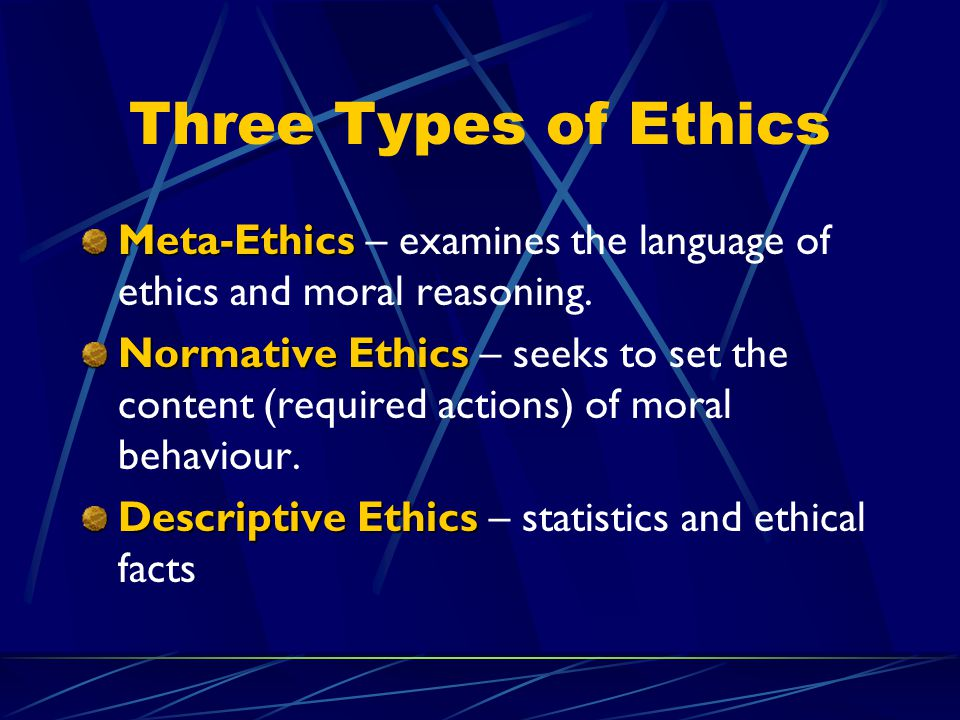 Three Types of Ethics Meta-Ethics – examines the language of ethics and moral reasoning.