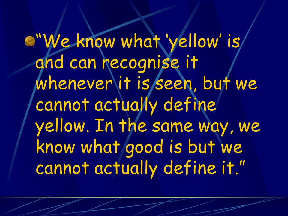 We know what 'yellow' is and can recognise it whenever it is seen, but we cannot actually define yellow.