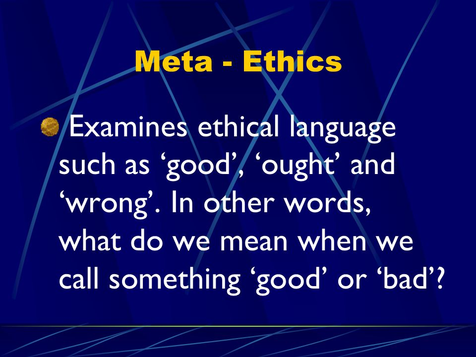 Meta - Ethics Examines ethical language such as 'good', 'ought' and 'wrong'.