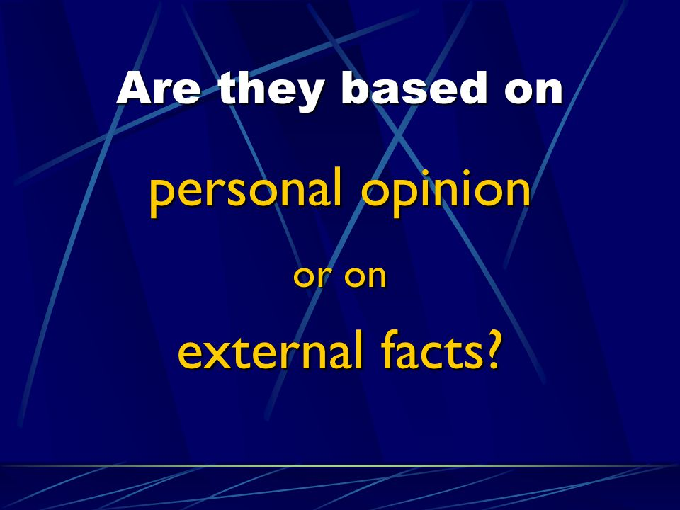 Are they based on personal opinion or on external facts