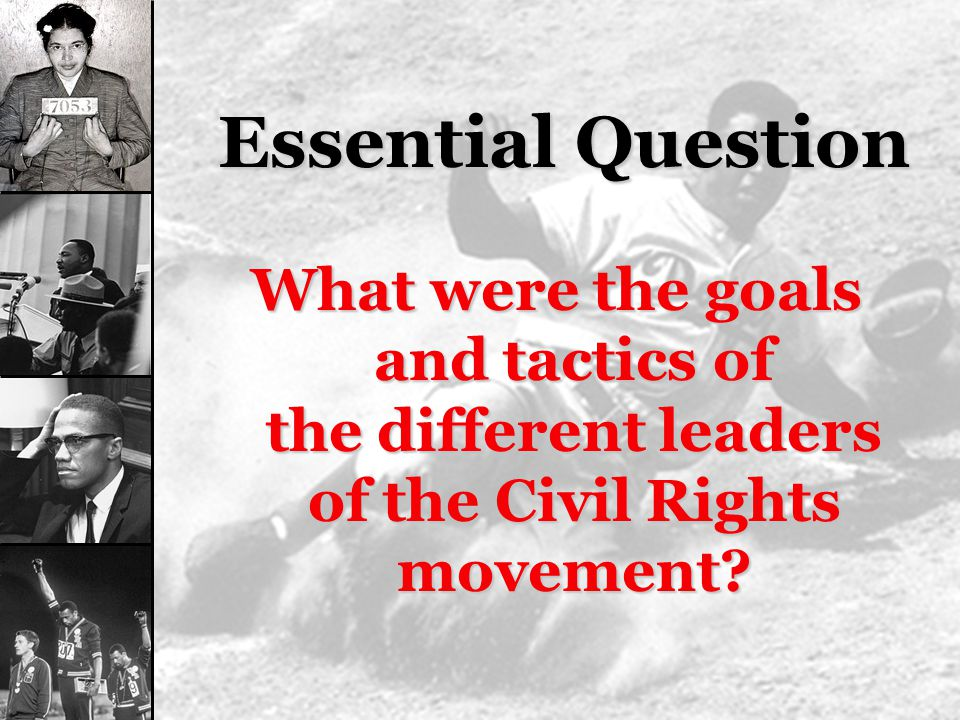 Essential Question What were the goals and tactics of the different leaders of the Civil Rights movement