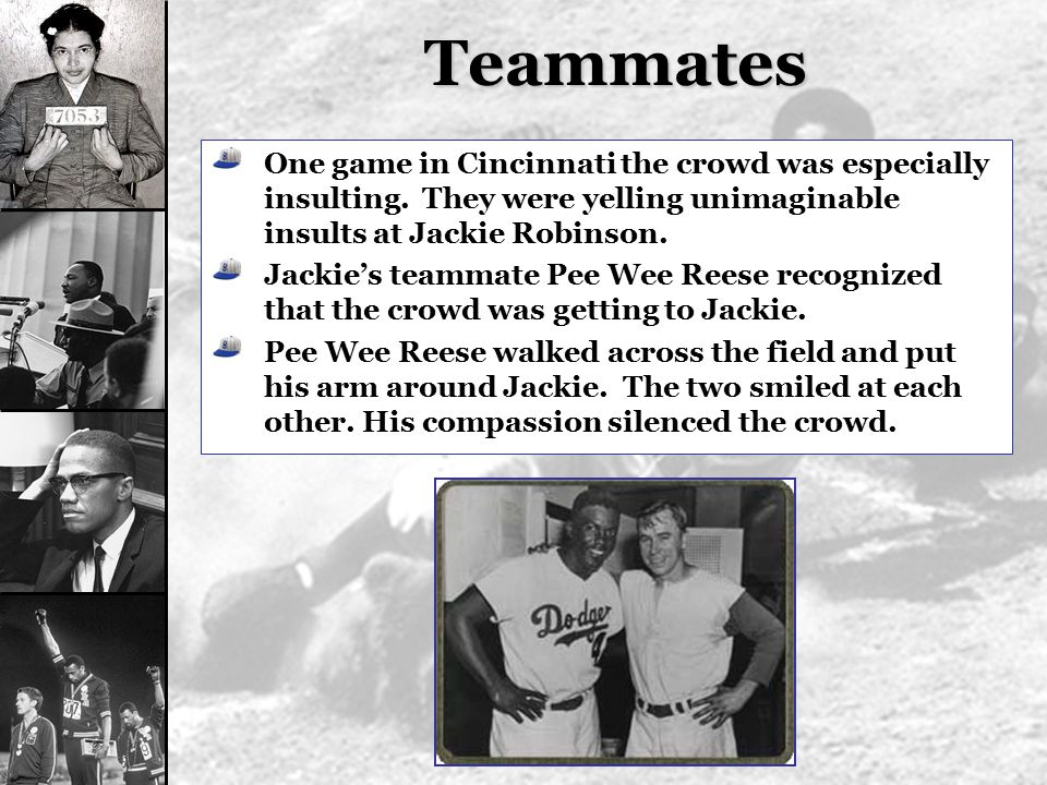 Teammates One game in Cincinnati the crowd was especially insulting. They were yelling unimaginable insults at Jackie Robinson.