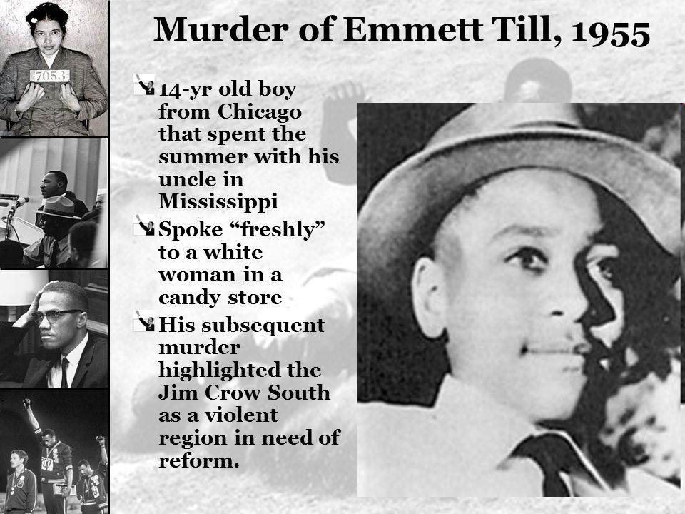Murder of Emmett Till, 1955 14-yr old boy from Chicago that spent the summer with his uncle in Mississippi.