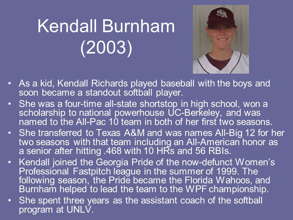 Kendall Burnham (2003) As a kid, Kendall Richards played baseball with the boys and soon became a standout softball player.