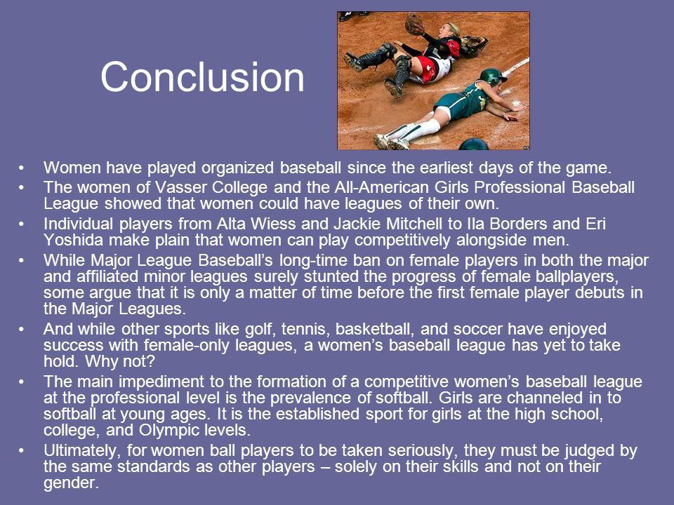 Conclusion Women have played organized baseball since the earliest days of the game.