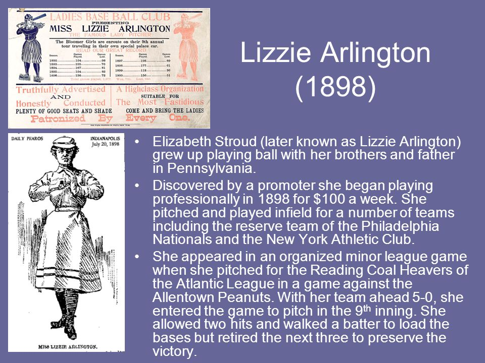 Lizzie Arlington (1898) Elizabeth Stroud (later known as Lizzie Arlington) grew up playing ball with her brothers and father in Pennsylvania.