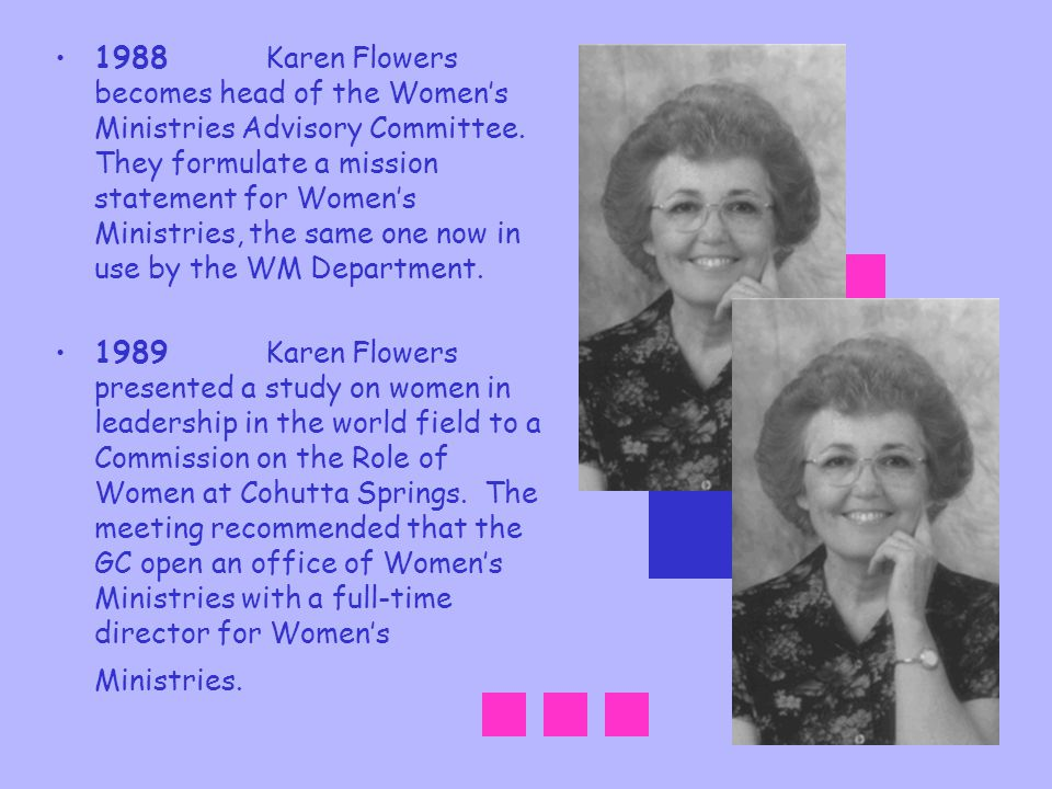 1988 Karen Flowers becomes head of the Women's Ministries Advisory Committee. They formulate a mission statement for Women's Ministries, the same one now in use by the WM Department.