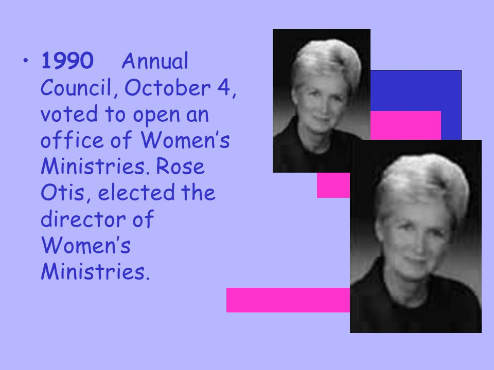1990 Annual Council, October 4, voted to open an office of Women's Ministries. Rose Otis, elected the director of Women's Ministries.