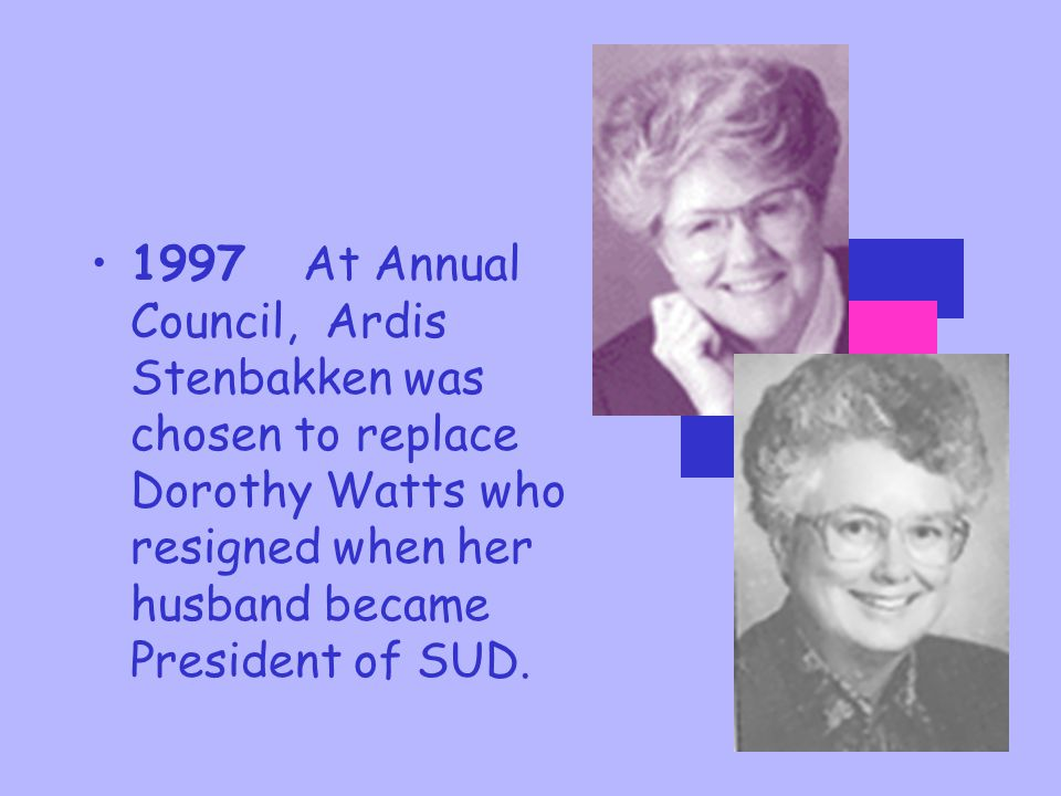 1997 At Annual Council, Ardis Stenbakken was chosen to replace Dorothy Watts who resigned when her husband became President of SUD.