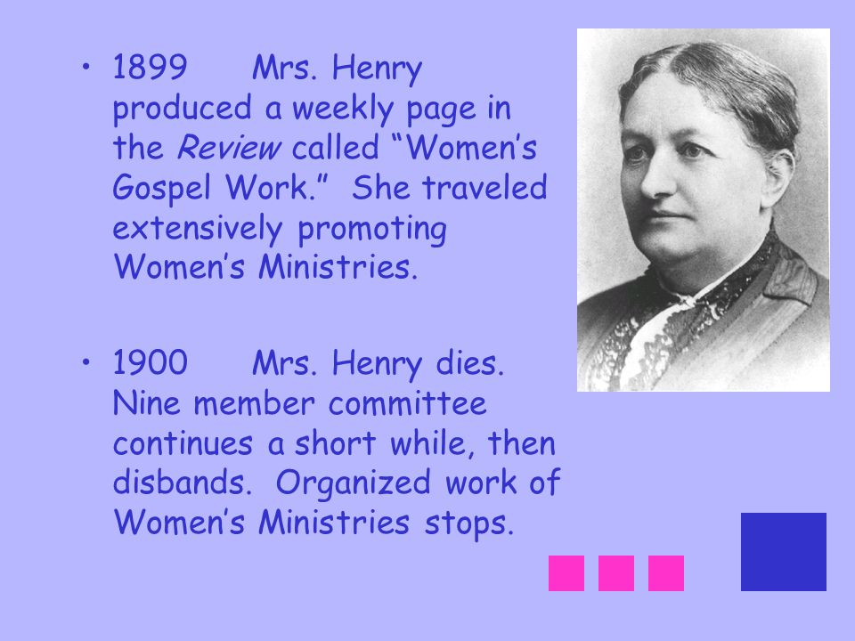 1899 Mrs. Henry produced a weekly page in the Review called Women's Gospel Work. She traveled extensively promoting Women's Ministries.
