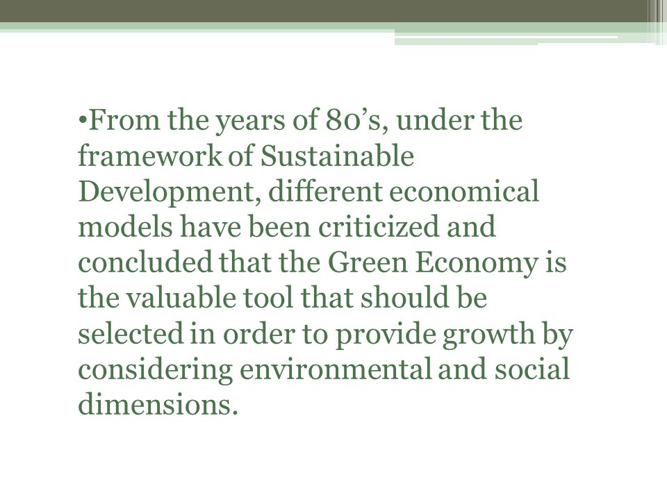 From the years of 80's, under the framework of Sustainable Development, different economical models have been criticized and concluded that the Green Economy is the valuable tool that should be selected in order to provide growth by considering environmental and social dimensions.