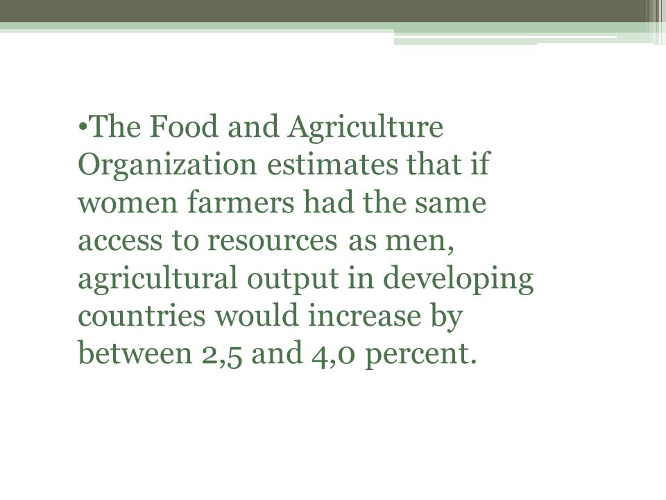 The Food and Agriculture Organization estimates that if women farmers had the same access to resources as men, agricultural output in developing countries would increase by between 2,5 and 4,0 percent.