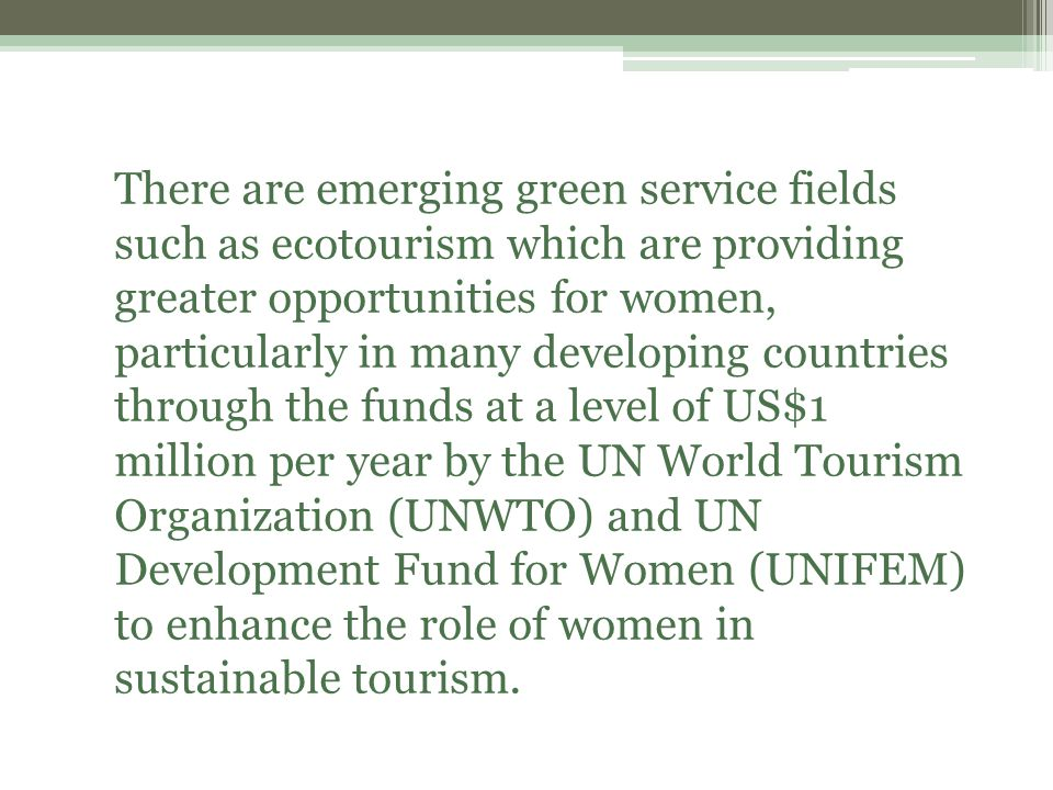 There are emerging green service fields such as ecotourism which are providing greater opportunities for women, particularly in many developing countries through the funds at a level of US$1 million per year by the UN World Tourism Organization (UNWTO) and UN Development Fund for Women (UNIFEM) to enhance the role of women in sustainable tourism.