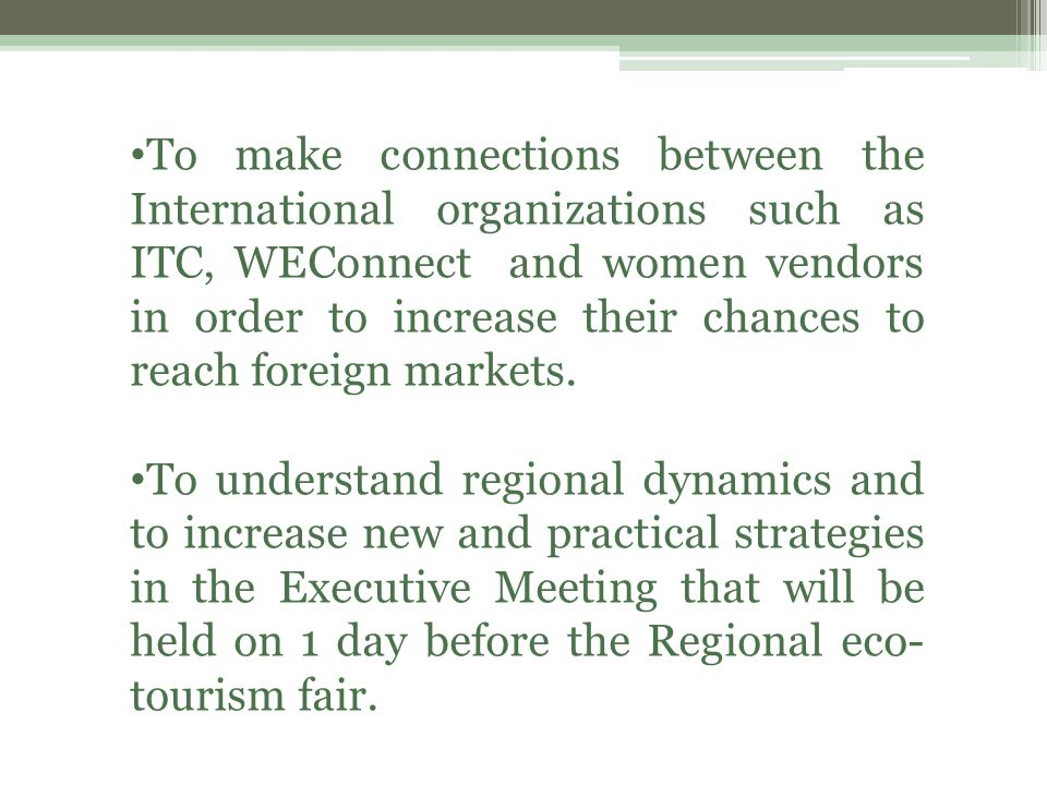 To make connections between the International organizations such as ITC, WEConnect and women vendors in order to increase their chances to reach foreign markets.