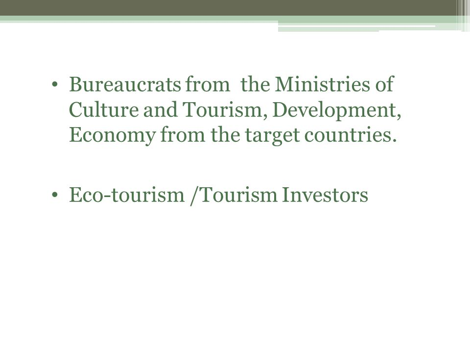 Bureaucrats from the Ministries of Culture and Tourism, Development, Economy from the target countries.