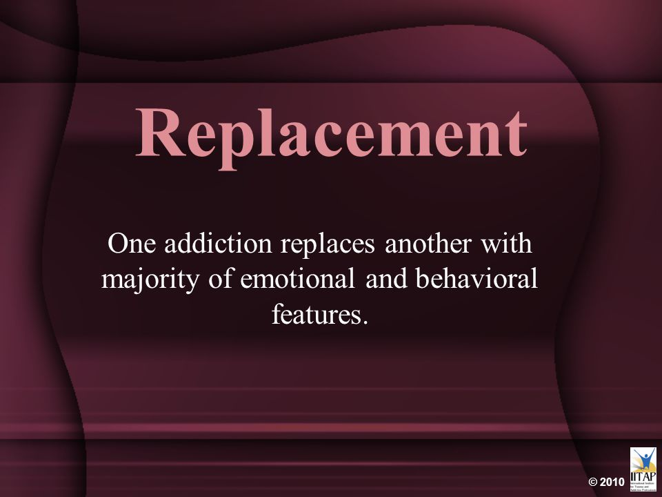 Replacement One addiction replaces another with majority of emotional and behavioral features.