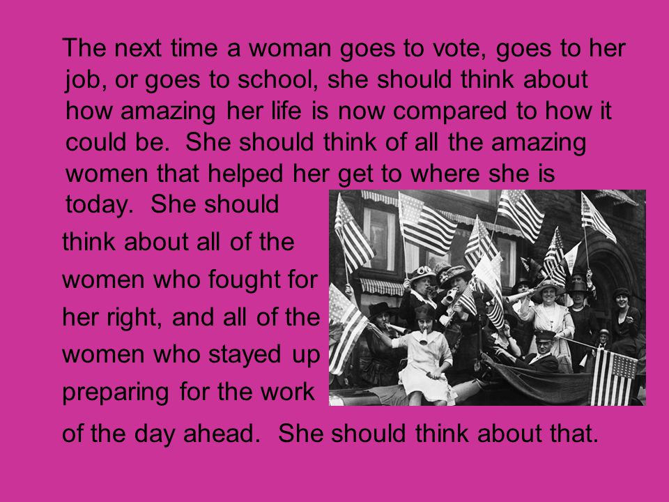 The next time a woman goes to vote, goes to her job, or goes to school, she should think about how amazing her life is now compared to how it could be. She should think of all the amazing women that helped her get to where she is today. She should