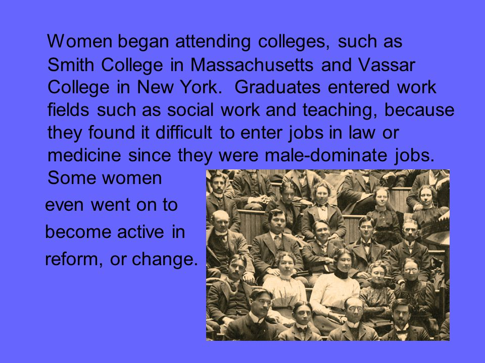 Women began attending colleges, such as Smith College in Massachusetts and Vassar College in New York. Graduates entered work fields such as social work and teaching, because they found it difficult to enter jobs in law or medicine since they were male-dominate jobs. Some women