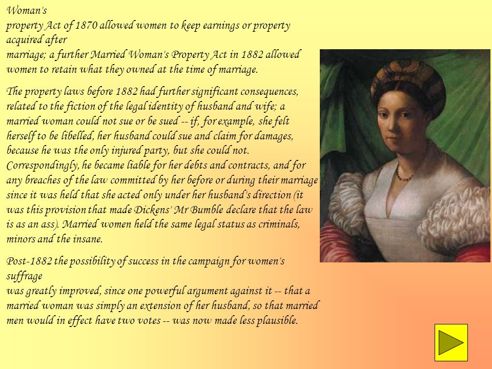 Woman s property Act of 1870 allowed women to keep earnings or property acquired after marriage; a further Married Woman s Property Act in 1882 allowed women to retain what they owned at the time of marriage.