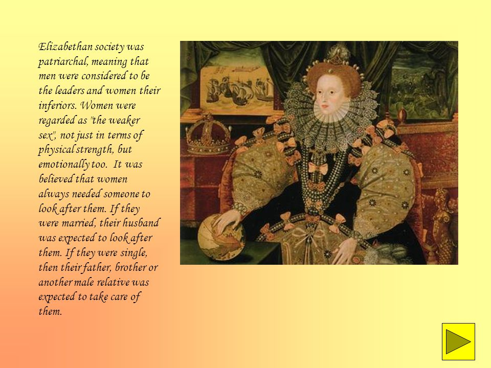 Elizabethan society was patriarchal, meaning that men were considered to be the leaders and women their inferiors.