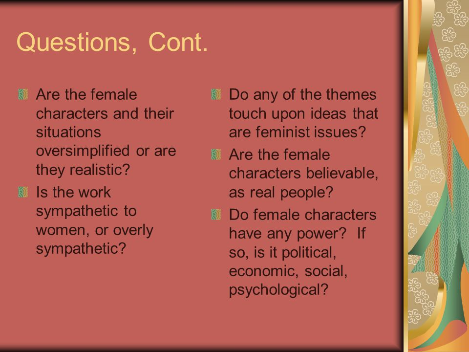 Questions, Cont. Are the female characters and their situations oversimplified or are they realistic